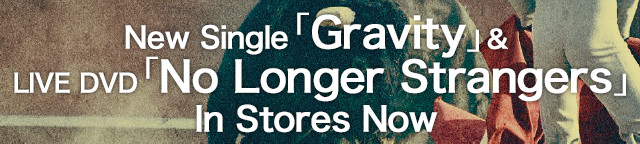 New Single「Gravity」LIVE DVD「No Longer Strangers」In Stores Now