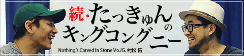 Nothing's Carved In Stone Vo./G.村松拓 連載『続・たっきゅんのキングコングニー』