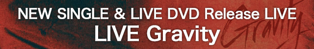 NEW SINGLE & LIVE DVD Release LIVE「LIVE Gravity」